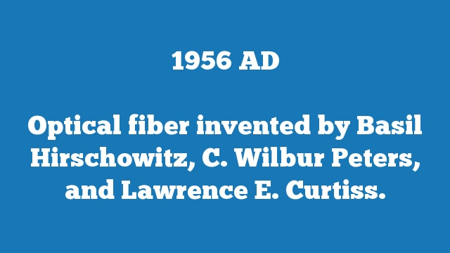 Optical fiber invented by Basil Hirschowitz, C. Wilbur Peters, and Lawrence E. Curtiss.