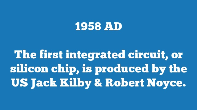 The first integrated circuit, or silicon chip, is produced by the US Jack Kilby & Robert Noyce.