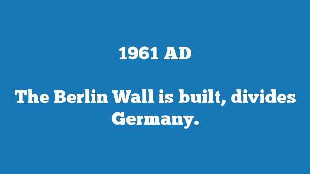 The Berlin Wall is built, divides Germany.