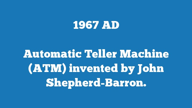 Automatic Teller Machine (ATM) invented by John Shepherd-Barron.