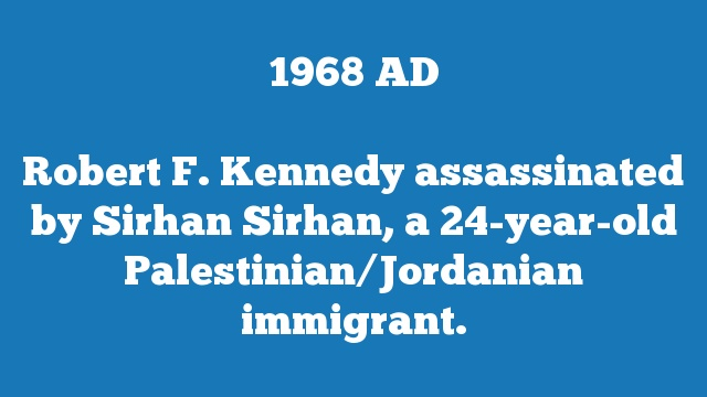 Robert F. Kennedy assassinated by Sirhan Sirhan, a 24-year-old Palestinian/Jordanian immigrant.