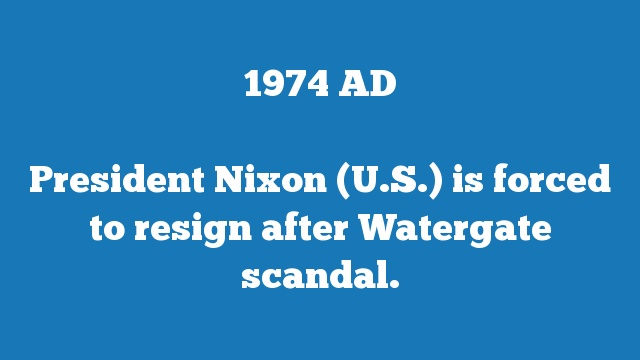President Nixon (U.S.) is forced to resign after Watergate scandal.