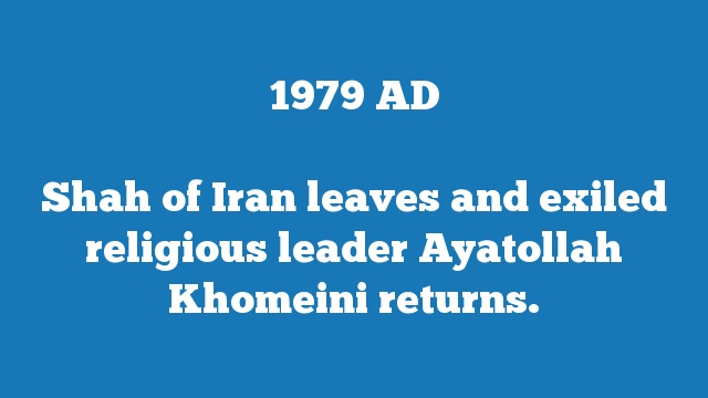 Shah of Iran leaves and exiled religious leader Ayatollah Khomeini returns.