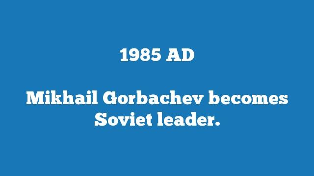 Mikhail Gorbachev becomes Soviet leader.