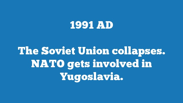 The Soviet Union collapses. NATO gets involved in Yugoslavia.