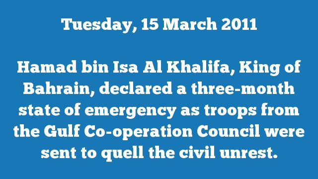 Hamad bin Isa Al Khalifa, King of Bahrain, declared a three-month state of emergency as troops from the Gulf Co-operation Council were sent to quell the civil unrest.