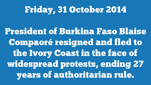 President of Burkina Faso Blaise Compaoré resigned and fled to the Ivory Coast in the face of widespread protests, ending 27 years of authoritarian rule.