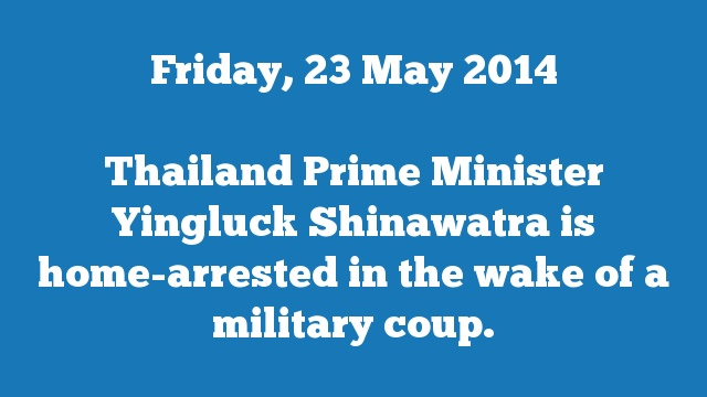 Thailand Prime Minister Yingluck Shinawatra is home-arrested in the wake of a military coup.