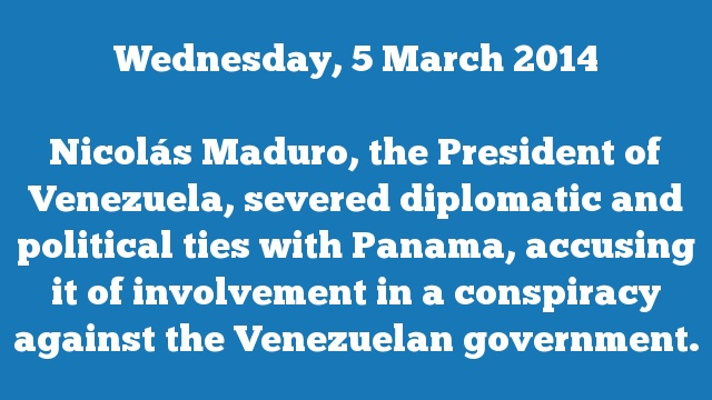 Nicolás Maduro, the President of Venezuela, severed diplomatic and political ties with Panama, accusing it of involvement in a conspiracy against the Venezuelan government.