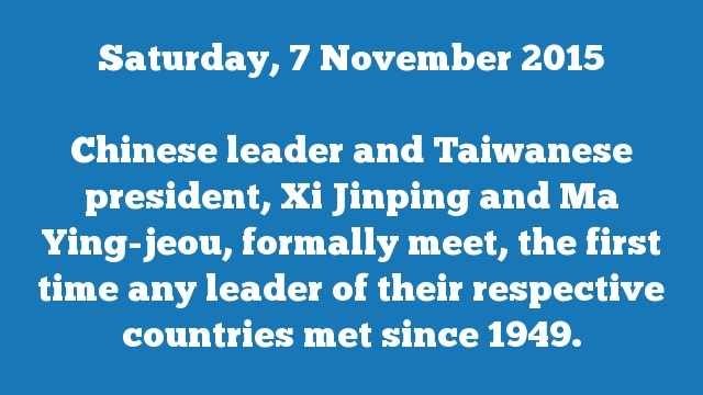 Chinese leader and Taiwanese president, Xi Jinping and Ma Ying-jeou, formally meet, the first time any leader of their respective countries met since 1949.