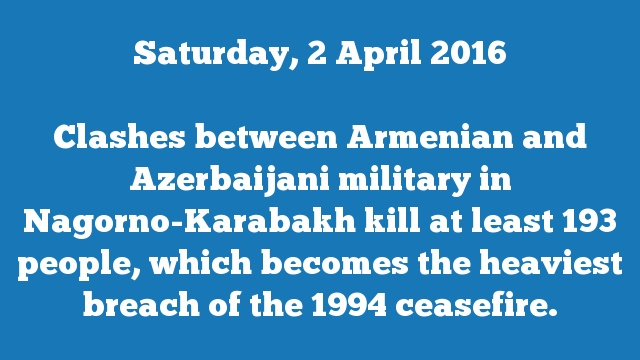 Clashes between Armenian and Azerbaijani military in Nagorno-Karabakh kill at least 193 people, which becomes the heaviest breach of the 1994 ceasefire.