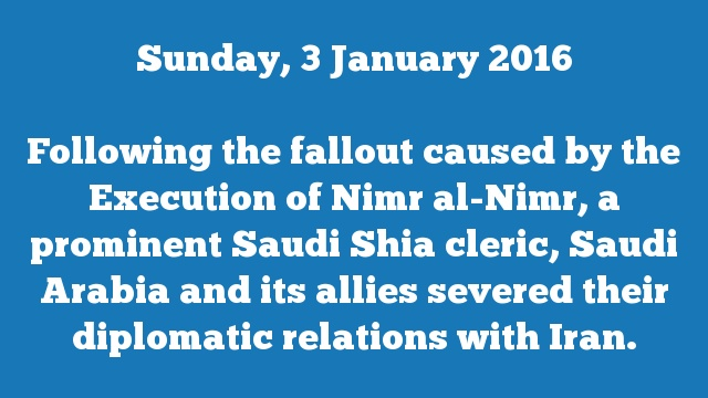 Following the fallout caused by the Execution of Nimr al-Nimr, a prominent Saudi Shia cleric, Saudi Arabia and its allies severed their diplomatic relations with Iran.