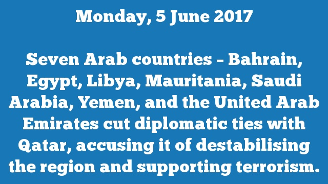 Seven Arab countries – Bahrain, Egypt, Libya, Mauritania, Saudi Arabia, Yemen, and the United Arab Emirates cut diplomatic ties with Qatar, accusing it of destabilising the region and supporting terrorism.