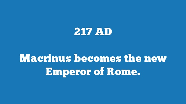 Macrinus becomes the new Emperor of Rome.