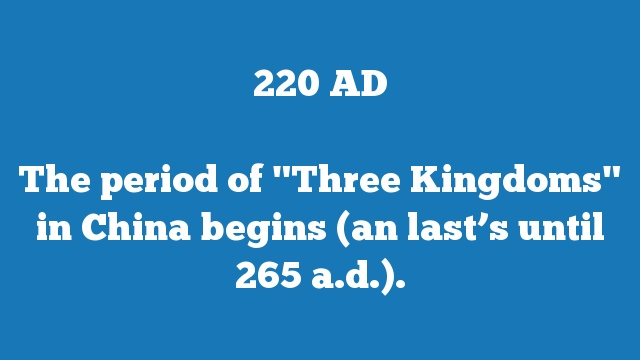 """The period of """"Three Kingdoms"""" in China begins (an last's until 265 a.d.)."""