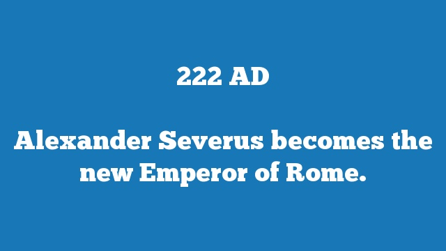 Alexander Severus becomes the new Emperor of Rome.