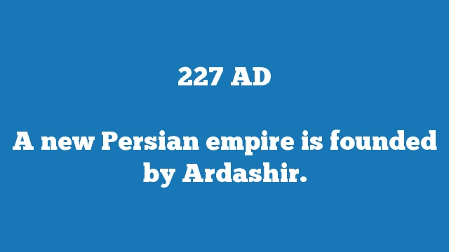 A new Persian empire is founded by Ardashir.