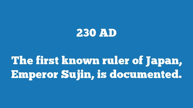 The first known ruler of Japan, Emperor Sujin, is documented.