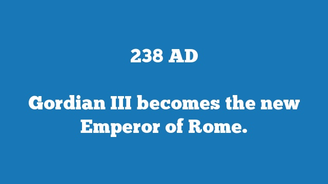Gordian III becomes the new Emperor of Rome.