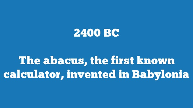 The abacus, the first known calculator, invented in Babylonia