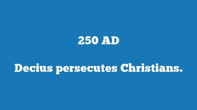 Decius persecutes Christians.