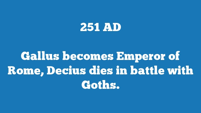 Gallus becomes Emperor of Rome, Decius dies in battle with Goths.