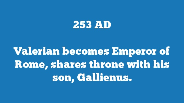 Valerian becomes Emperor of Rome, shares throne with his son, Gallienus.