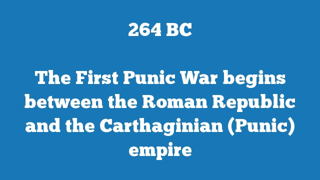 The First Punic War begins between the Roman Republic and the Carthaginian (Punic) empire