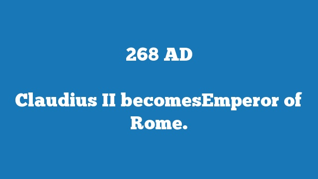 Claudius II becomesEmperor of Rome.
