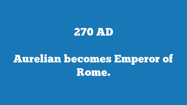 Aurelian becomes Emperor of Rome.