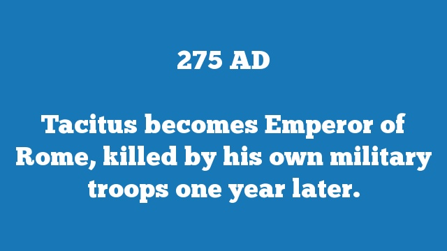 Tacitus becomes Emperor of Rome, killed by his own military troops one year later.