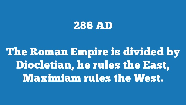 The Roman Empire is divided by Diocletian, he rules the East, Maximiam rules the West.