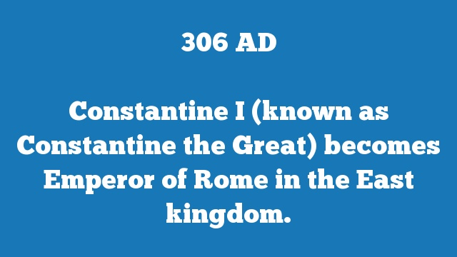 Constantine I (known as Constantine the Great) becomes Emperor of Rome in the East kingdom.
