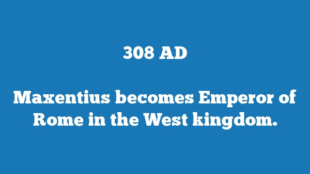 Maxentius becomes Emperor of Rome in the West kingdom.