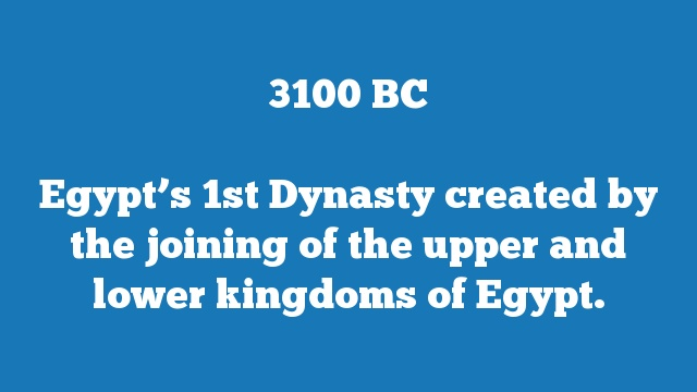 Egypt's 1st Dynasty created by the joining of the upper and lower kingdoms of Egypt.