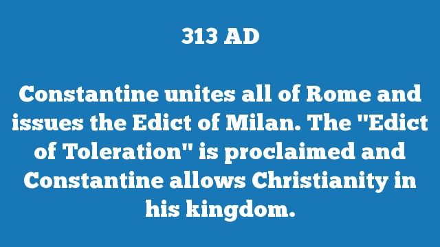 "Constantine unites all of Rome and issues the Edict of Milan. The ""Edict of Toleration"" is proclaimed and Constantine allows Christianity in his kingdom."