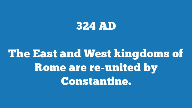 The East and West kingdoms of Rome are re-united by Constantine.