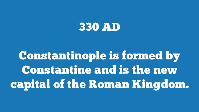 Constantinople is formed by Constantine and is the new capital of the Roman Kingdom.