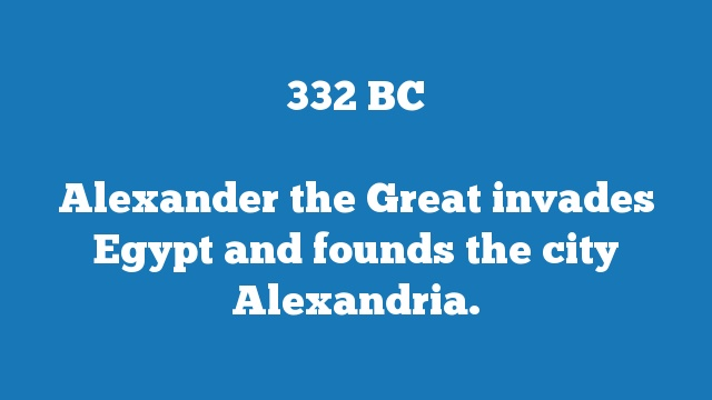 Alexander the Great invades Egypt and founds the city Alexandria.