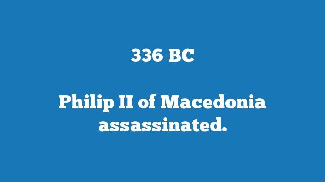 Philip II of Macedonia assassinated.