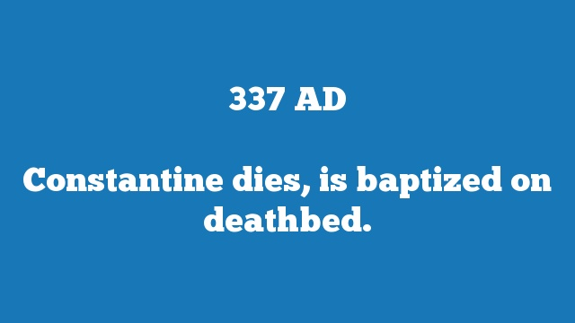 Constantine dies, is baptized on deathbed.