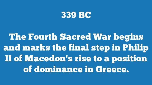 The Fourth Sacred War begins and marks the final step in Philip II of Macedon's rise to a position of dominance in Greece.