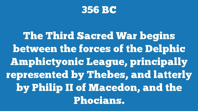 The Third Sacred War begins between the forces of the Delphic Amphictyonic League, principally represented by Thebes, and latterly by Philip II of Macedon, and the Phocians.
