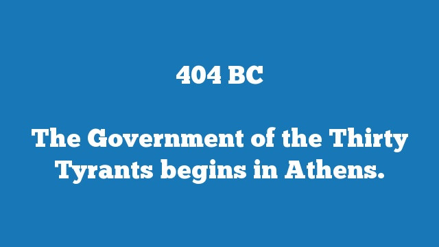 The Government of the Thirty Tyrants begins in Athens.