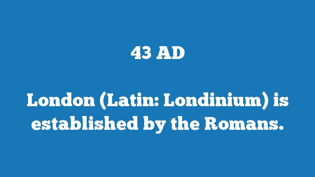 London (Latin: Londinium) is established by the Romans.