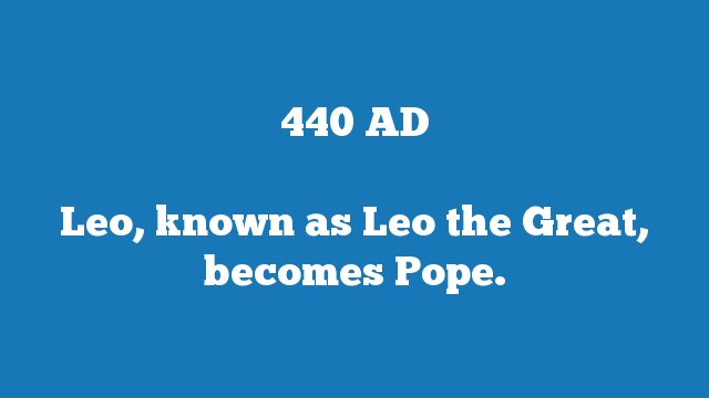 Leo, known as Leo the Great, becomes Pope.