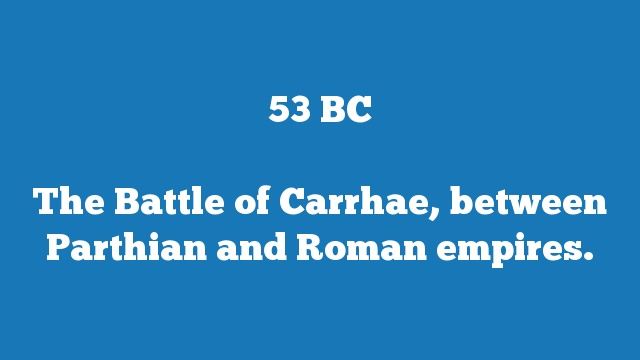 The Battle of Carrhae, between Parthian and Roman empires.