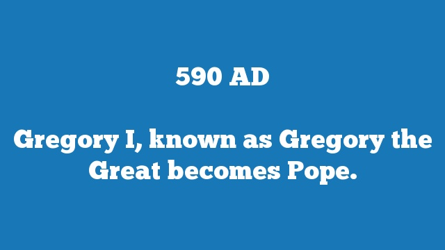 Gregory I, known as Gregory the Great becomes Pope.