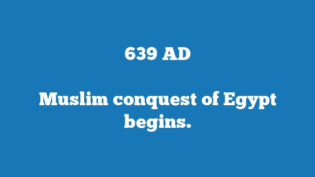 Muslim conquest of Egypt begins.