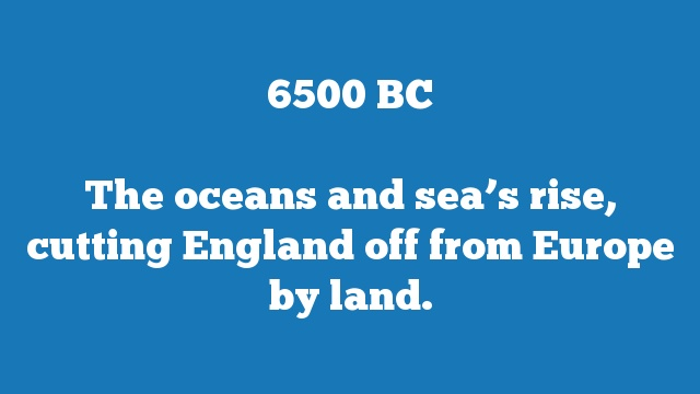 The oceans and sea's rise, cutting England off from Europe by land.